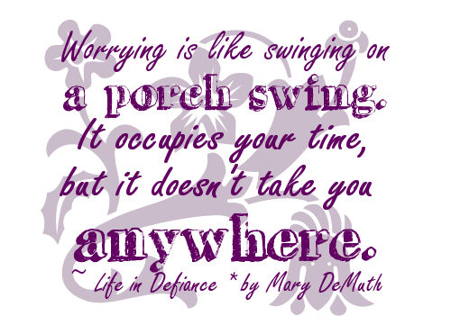Worrying Is Like Swinging On a Porch Swing. It Occupies Your Time, But It Doesn't Take You Any Where