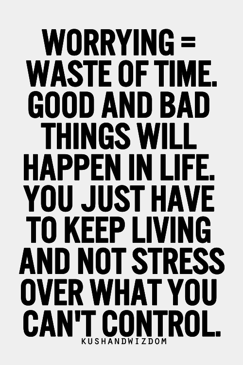 Worrying Waste of Time. Good And Bad Things Will Happen In Life. You Just Have To Keep Living And Not Stress Over What You Can't Control