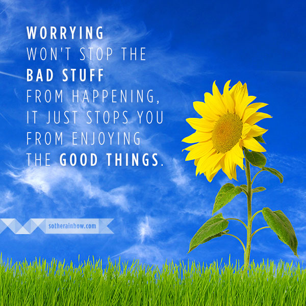 Worrying Won't Stop The Bad Stuff From Happening, It Just Stops You From Enjoying The Good Things
