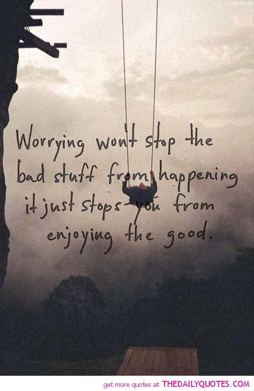 Worrying Won't Stop The Bad Stuff Happening It Just Stops You From Enjoying The