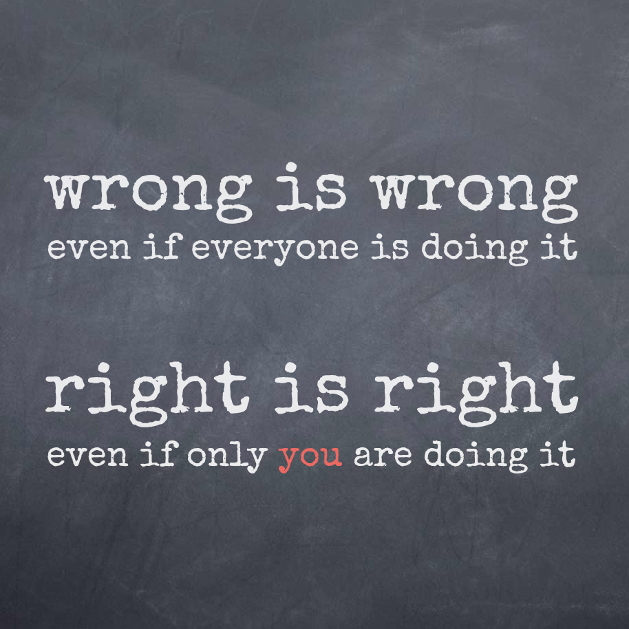 Wrong Is Wrong Even If Everyone Is Doing It, Right Is Right Even If Only You Are Doing It