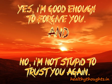Yes, I'M Good Enough To Forgive You And No, I'M Not Stupid To Trust You Again