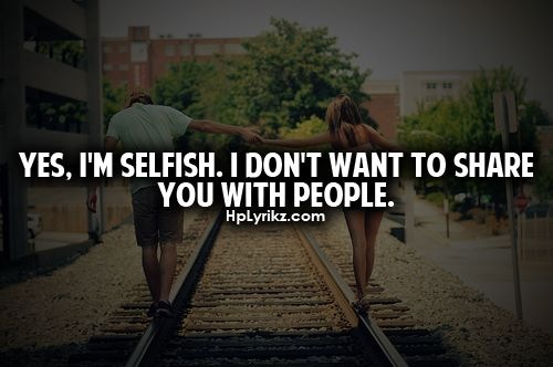 Yes. I'M Selfish. I Don't Want To Share You With People
