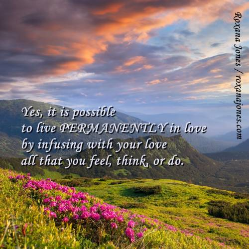 Yes, It Is Possible To Live Permanently In Love By Infusing With Your Love All That You Feel, Think Or Do