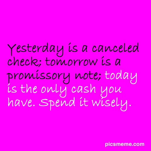 Yesterday Is A Canceled Check, Tomorrow Is A Promissory Note Today Is The Only Cash You Have. Spend It Wisely