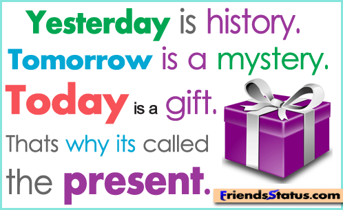 Yesterday Is History, Tomorrow Is A Mystery. Today Is A Gift. Thats Why Its Called The Present