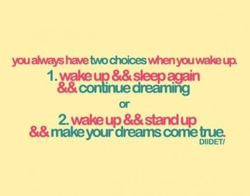 You Always Have Two Choices When You Wake Up. Wake Up && Sleep Again && Continue Dreaming Or Wake Up && Stand Up && Make Your Dreams Come True