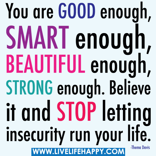 You Are Good Enough, Smart Enough, Beautiful Enough, Strong Enough. Believe It And Stop Letting Insecurity Run Your Life