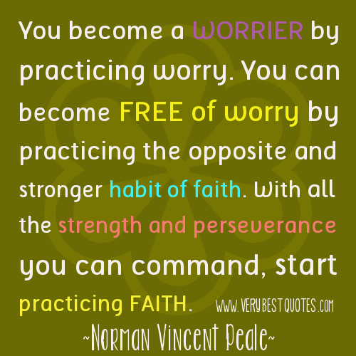 You Become a Worrier By Practicing Worry. You Can Become Free of Worry By Practicing The Opposite And Stronger The Opposite ANd Stronger Habit of Faith. With All The Strength And Perseverance You Can Command, Start Pra