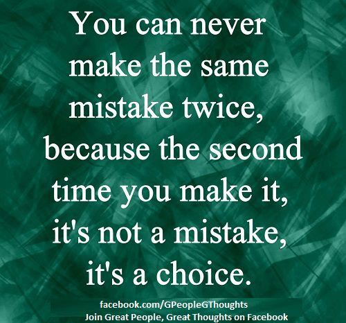 You Can Never Make The Same Mistake Twice, Because The Second Time You Make It, It's Not A Mistake, It's A Choice