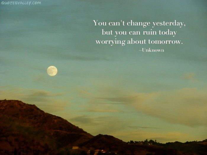 You Can't Change Yesterday, But You Can Ruin Today Worrying About Tomorrow
