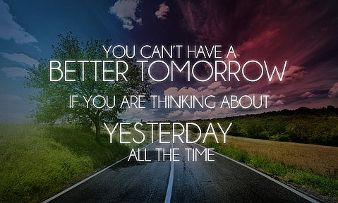You Can't Have A Better Tomorrow If You Are Thinking About Yesterday All The Time