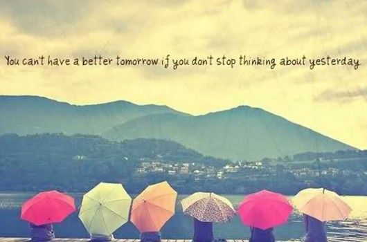 You Can't Have Better Tomorrow If You Don't Stop Thinking About Yesterday