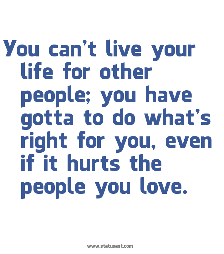 You Can't Live Your Life For Other People, You Have Gotta To Do What's Right For You, Even If It Hurts The People You Love ~ Apology Quote