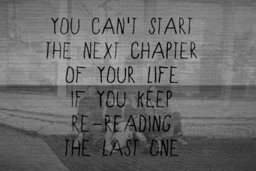 You Can't Start The Next Chapter Of Your Life If You Keep Re Reading The Last One