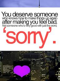 You Deserve Someone Who Knows How To Make Things Up Again After Making You Feel Bad. Not Someone Who's Very Good With Just The Word 'Sorry' ~ Apology Quote