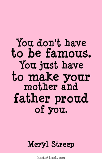 You Don't Have To Be Famous. You Just Have To Make Your Mother And Father Proud Of You