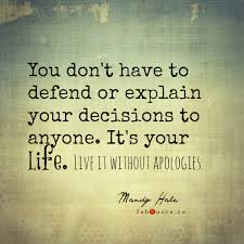 You Don't Have To Defend Or Explain Your Decisions To Anyone. It's Your Life. Live It Without Apologies ~ Apology Quote