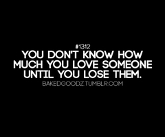 You Don't Know How Much You Love Someone Until You Lose Them ~ Apology Quote
