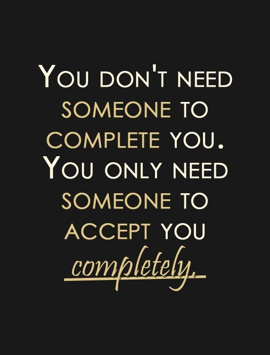You Don't Need Someone To Complete You. You Only Need Someone To Accept You Compltetely