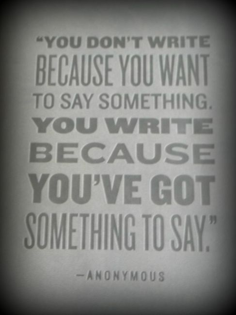 """You Don't Write Because You Want To Say Something. You Write Because You've Got Something To Say"""