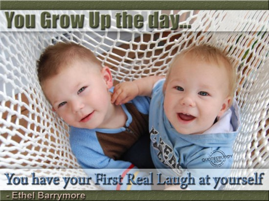 You grow up the day you have your first real laugh at yourself