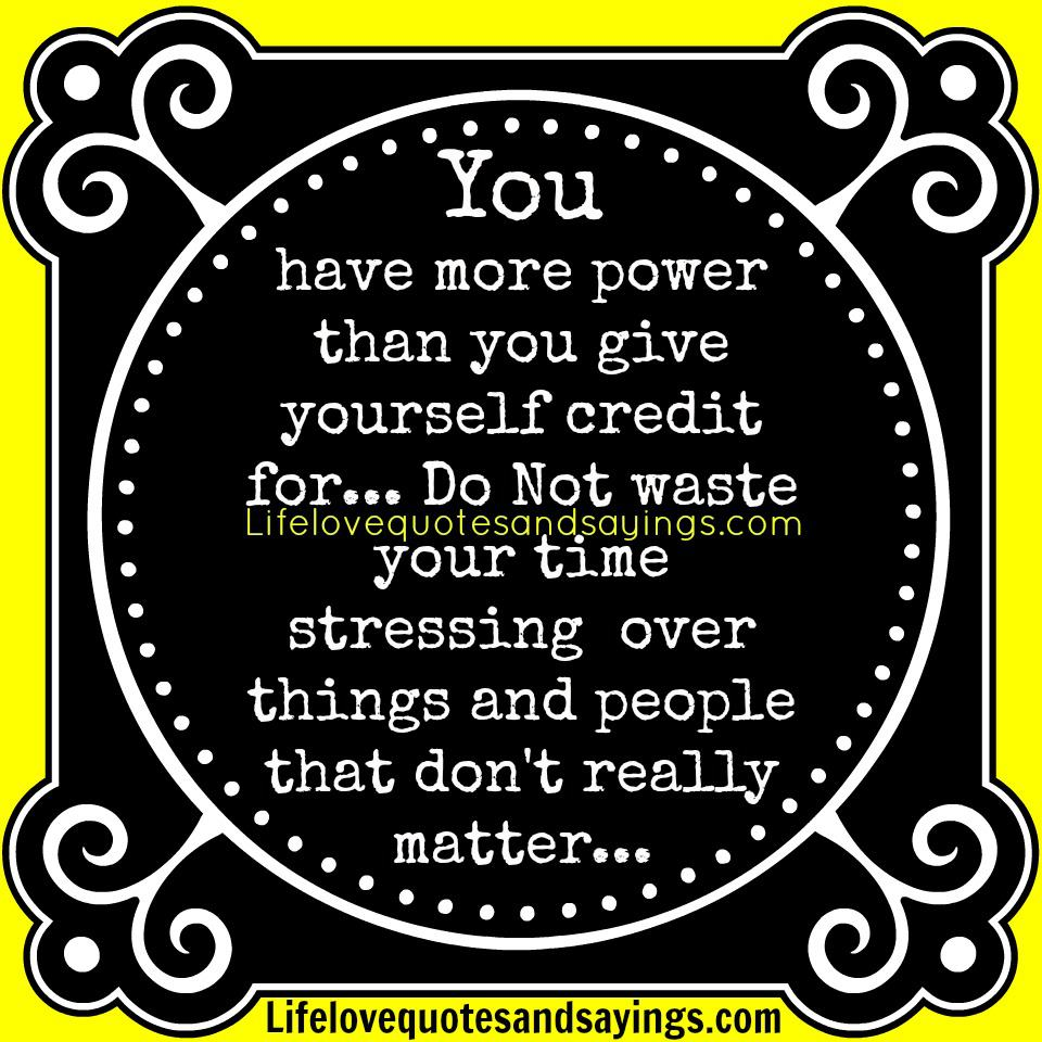 You Have More Power Than You Give Yourself Credit For, Do Not Waste Your Time Stressing Over Things And People That Don't Really Matter