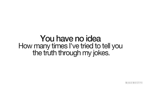 You Have No Idea How Many Times I've Tried To Tell You The Truth Through My Jokes