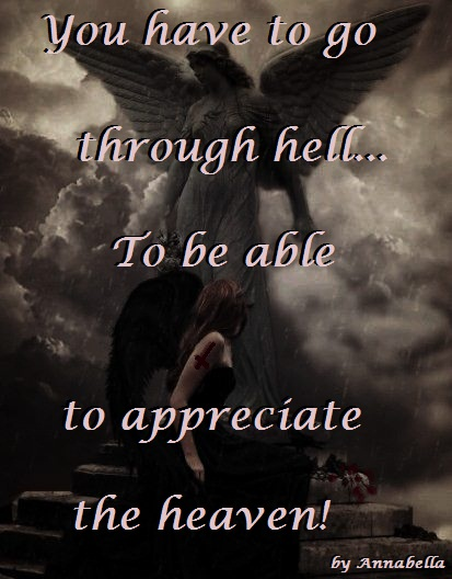 You Have To Go Through Hell, To Be Able To Appreciate The Heaven!