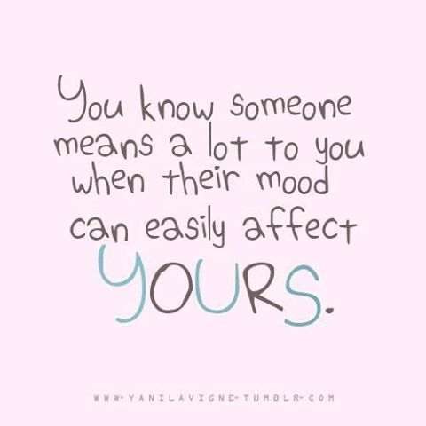 You Know Someone Means A Lot To You When Their Mood Can Easily Affect Yours