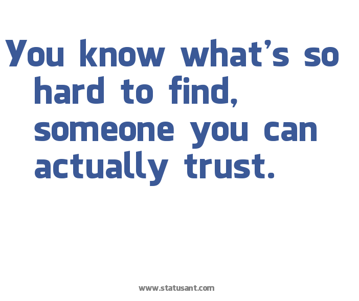 You Know What's So Hard To Find, Someone You Can Actually Trust