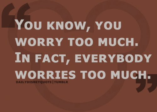 You Know, You Worry Too Much. In Fact, Everybody Worries Too Much