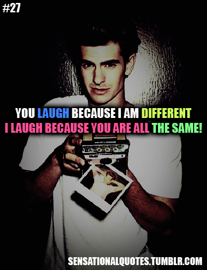 You Laugh Because I Am Different I Laugh Because You Are All The Same!