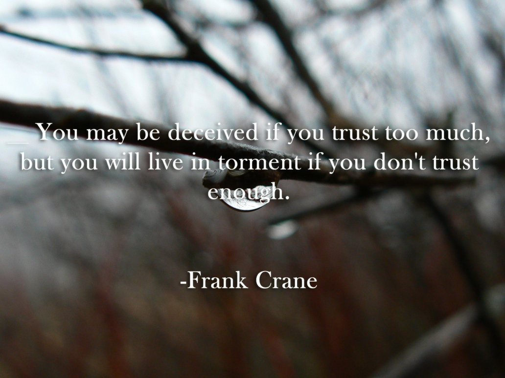 You May Be Decived If You Trust Too Much, But You Will Live In Torment If You Don't Trust Enough
