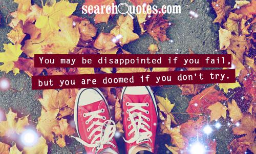 You May Be Disappointed If You Fail, But You Are Doomed If You Don't Try