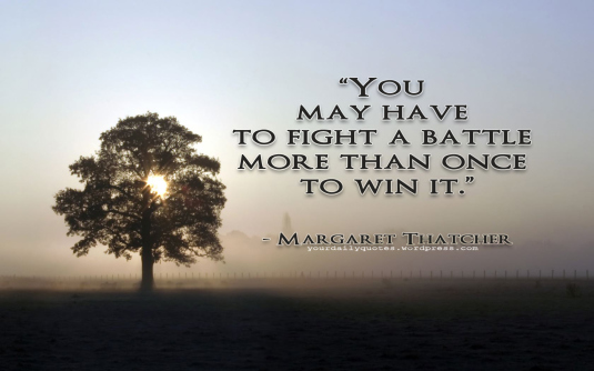 """You May Have To Fight A Battle More Than Once To Win It"""