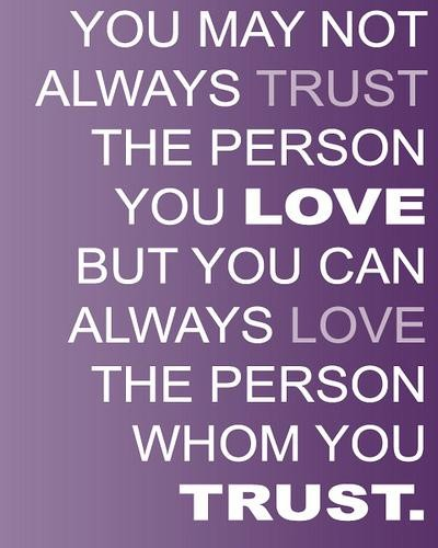 You May Not Always Trust The Person You Love But You Can Always Love The Person Whom You Trust
