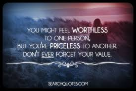 You Might Feel Worthless To One Person, But You're Priceless To Another. Don't Ever Forget Your Value