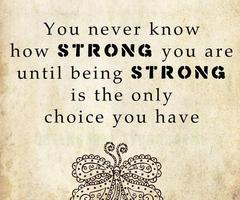 You Never Know How Strong You Are. Until Being Strong Is The Only Choice You Have
