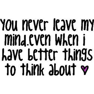 You Never Leave My Mind Even When I Have Better Things To Think About