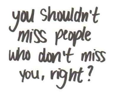 You Shouldn't Miss People Who Don't Miss You, Right!