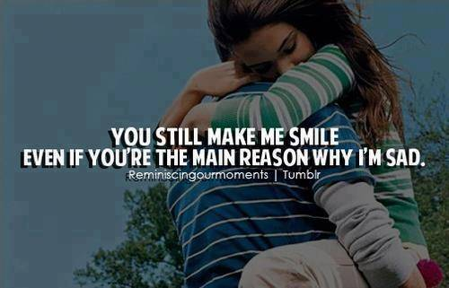 You Still Make Me Smile Even If You're Main Reason Why I'm Sad.
