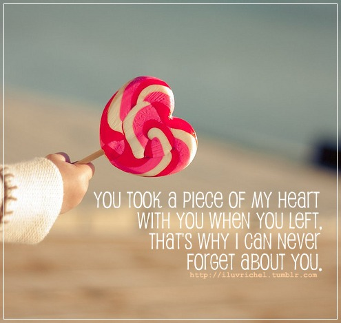 You Took A Piece Of My Heart With You When You Left. That's Why I Can Never Forget About You