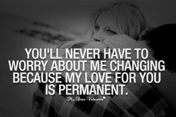 You'll Never Have To Worry About Me Changing Because My Love For You Is Permanent