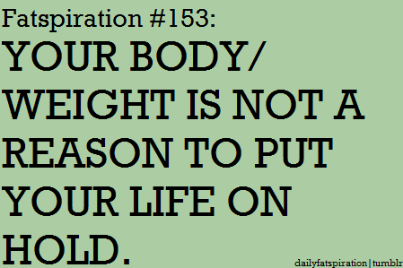Your Body Wieght Is Not A Reason To Put Your Life On Hold