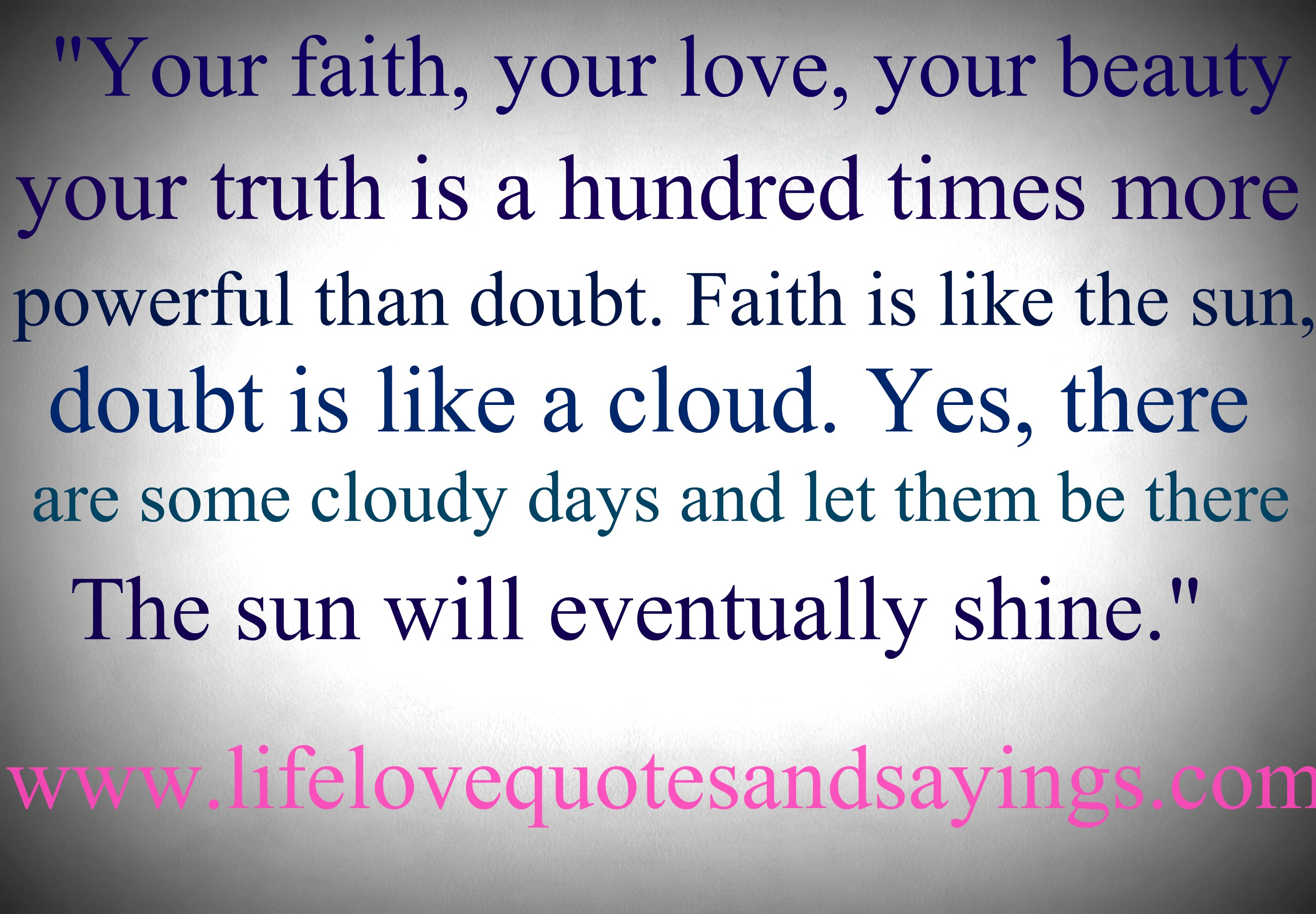 """Your Faith, Your Love, Your Beauty Your Truth Is A Hundred Times More Powerful Than Doubt. Faith Is Like The Sun, Doubt Is Like A Cloud. Yes, There Are Some Cloudy Days And Let Them Be There The Sun Will Eventually"