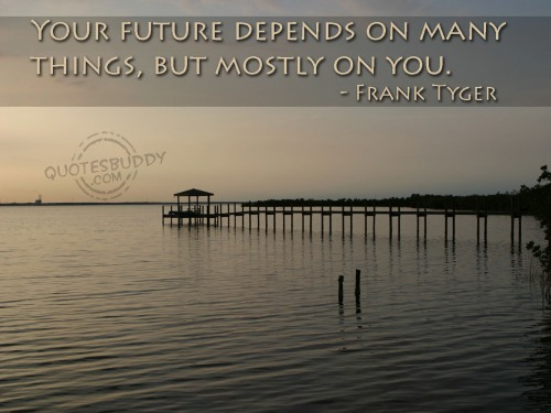 Your future depends on many things, but mostly on you.