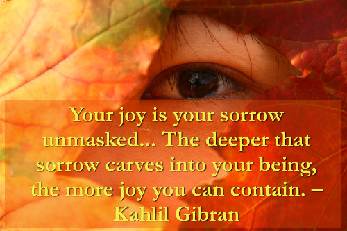 Your Joy Is Your Sorrow Unmasked, The Deeper That Sorrow Carves Into Your Being, The More Joy You Can Contain