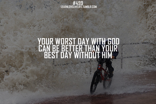 Your Worth Day With God Can Be Better Than Your Best Day Without Him