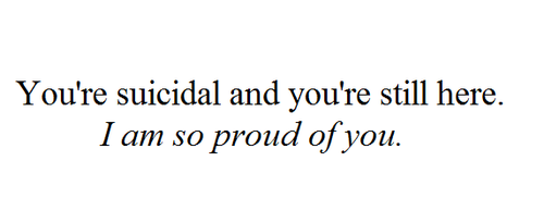 You're Suicidal And You're Still Here. I Am So Proud Of You